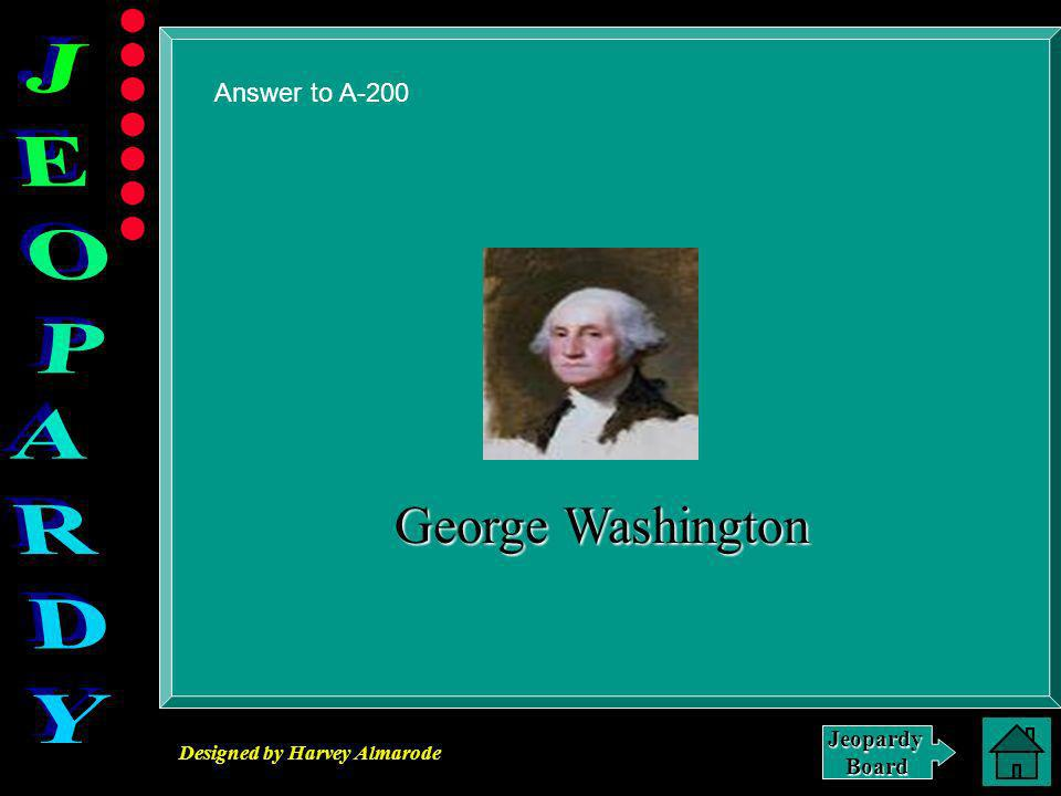 Designed by Harvey Almarode JeopardyBoard A-200 Click for Answer I was the first president of the United States of America.