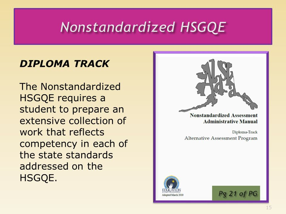 15 DIPLOMA TRACK The Nonstandardized HSGQE requires a student to prepare an extensive collection of work that reflects competency in each of the state standards addressed on the HSGQE.