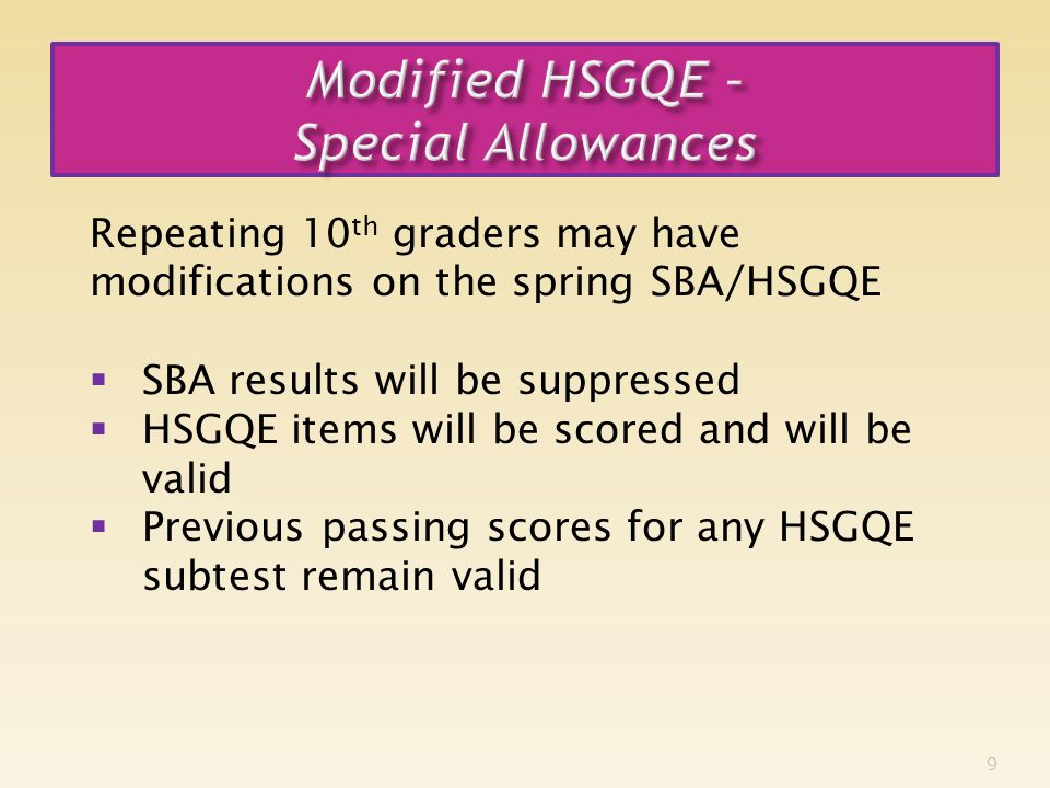 9 Repeating 10 th graders may have modifications on the spring SBA/HSGQE SBA results will be suppressed HSGQE items will be scored and will be valid Previous passing scores for any HSGQE subtest remain valid