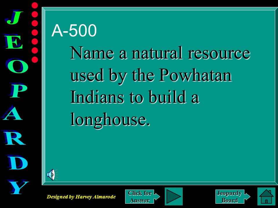 Designed by Harvey Almarode JeopardyBoard A-500 Click for Answer Name a natural resource used by the Powhatan Indians to build a longhouse.