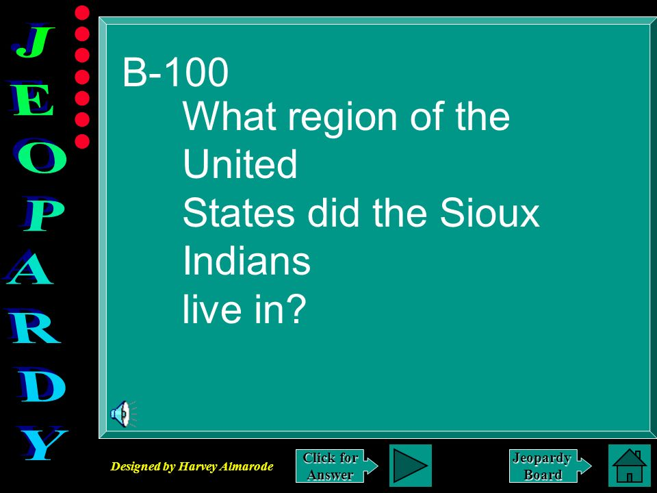 Designed by Harvey Almarode JeopardyBoard B-100 Click for Answer What region of the United States did the Sioux Indians live in?