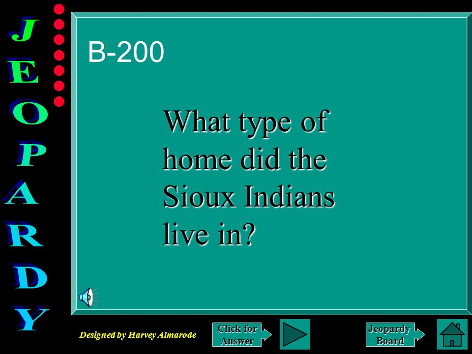 Designed by Harvey Almarode JeopardyBoard B-200 Click for Answer What type of home did the Sioux Indians live in?
