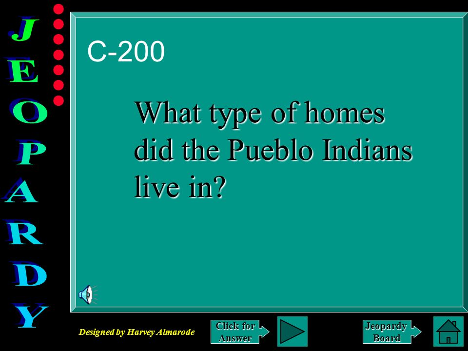 Designed by Harvey Almarode JeopardyBoard C-200 Click for Answer What type of homes did the Pueblo Indians live in?