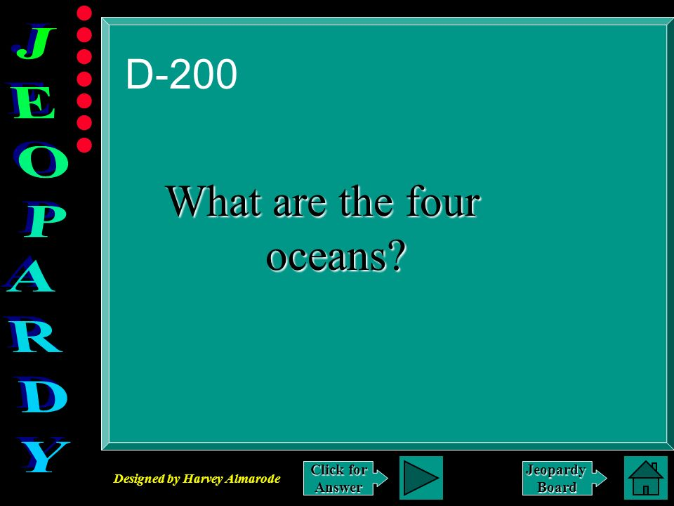 Designed by Harvey Almarode JeopardyBoard D-200 Click for Answer What are the four oceans? oceans?