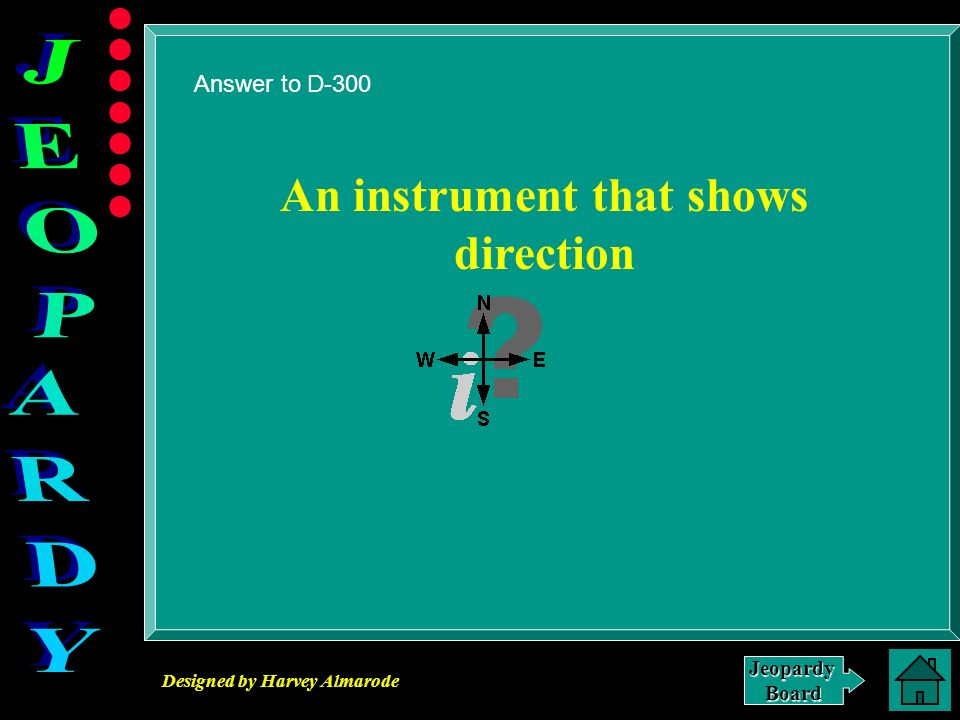 Designed by Harvey Almarode JeopardyBoard Answer to D-300 An instrument that shows direction