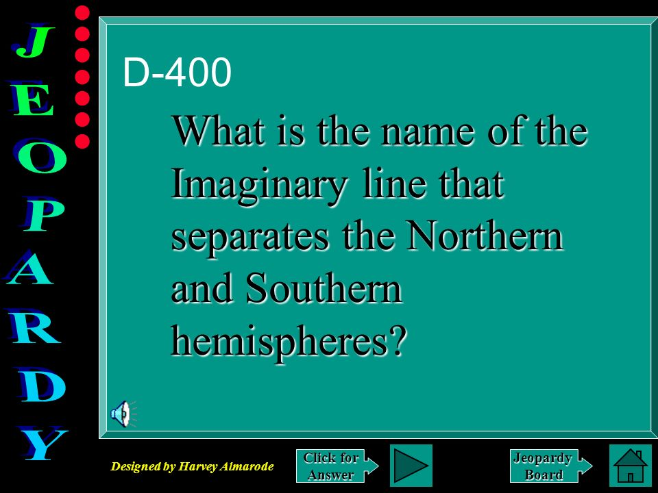 Designed by Harvey Almarode JeopardyBoard D-400 Click for Answer What is the name of the Imaginary line that separates the Northern and Southern hemispheres?
