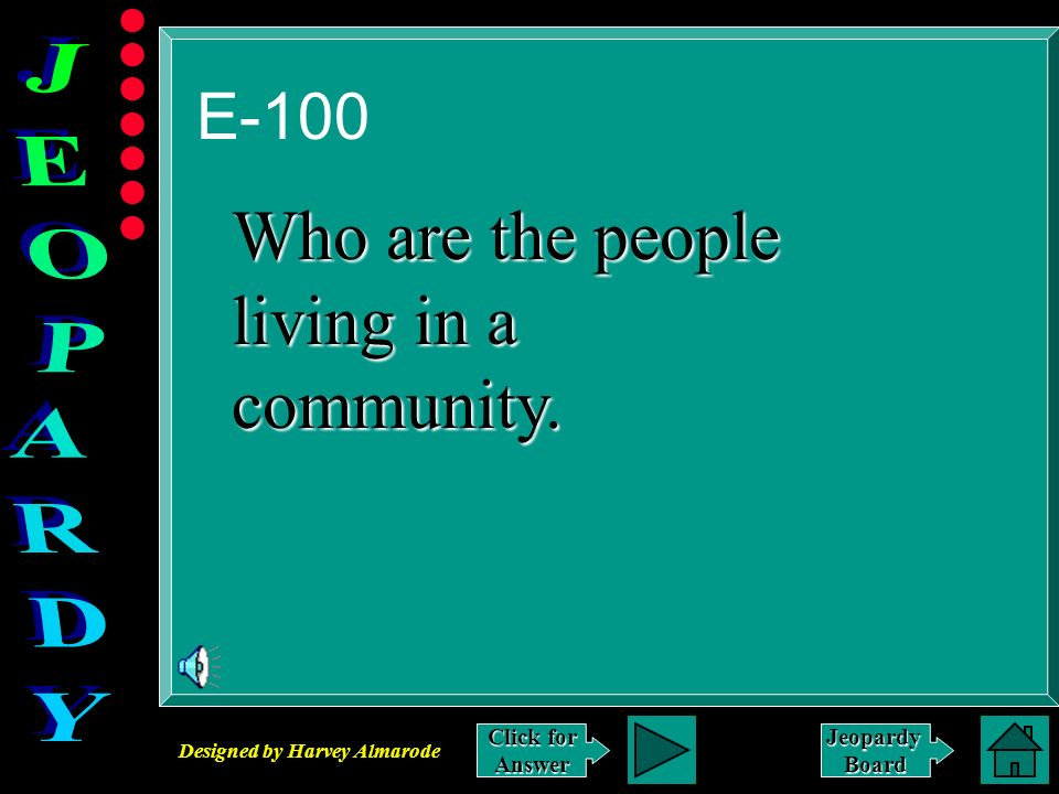 Designed by Harvey Almarode JeopardyBoard E-100 Click for Answer Who are the people living in a community.