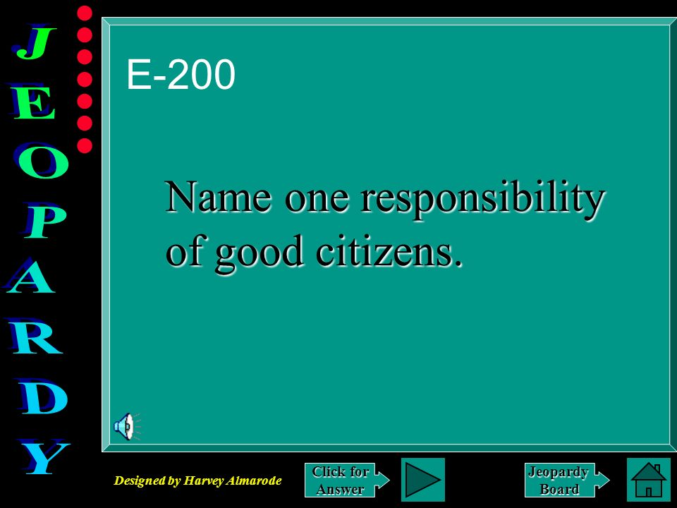 Designed by Harvey Almarode JeopardyBoard E-200 Click for Answer Name one responsibility of good citizens.