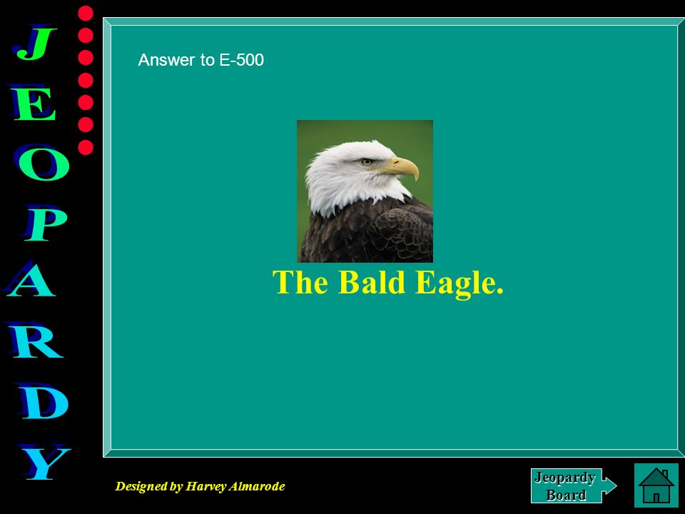 Designed by Harvey Almarode JeopardyBoard Answer to E-500 The Bald Eagle.