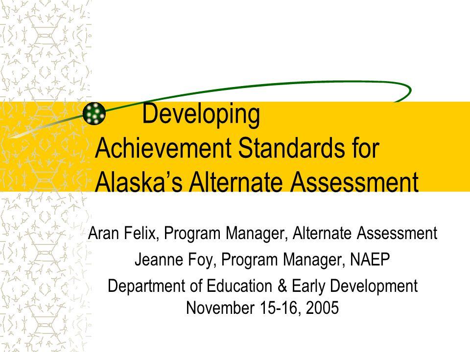 Developing Achievement Standards for Alaskas Alternate Assessment Aran Felix, Program Manager, Alternate Assessment Jeanne Foy, Program Manager, NAEP Department of Education & Early Development November 15-16, 2005