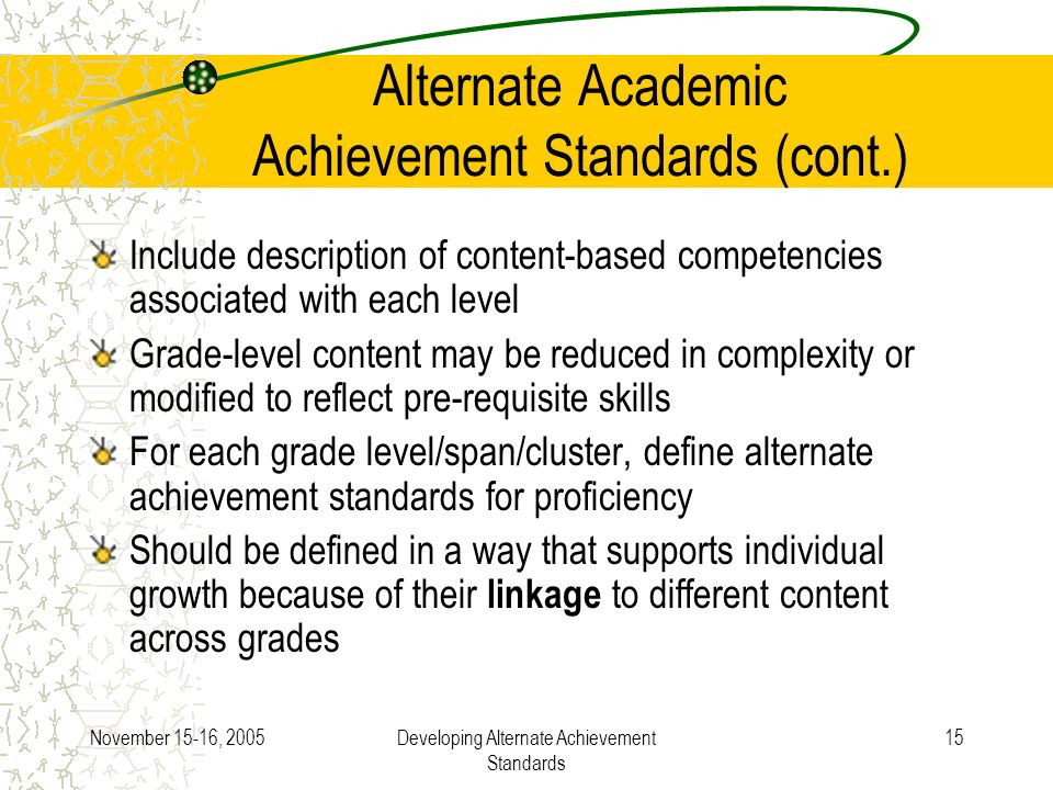 November 15-16, 2005Developing Alternate Achievement Standards 15 Alternate Academic Achievement Standards (cont.) Include description of content-based competencies associated with each level Grade-level content may be reduced in complexity or modified to reflect pre-requisite skills For each grade level/span/cluster, define alternate achievement standards for proficiency Should be defined in a way that supports individual growth because of their linkage to different content across grades