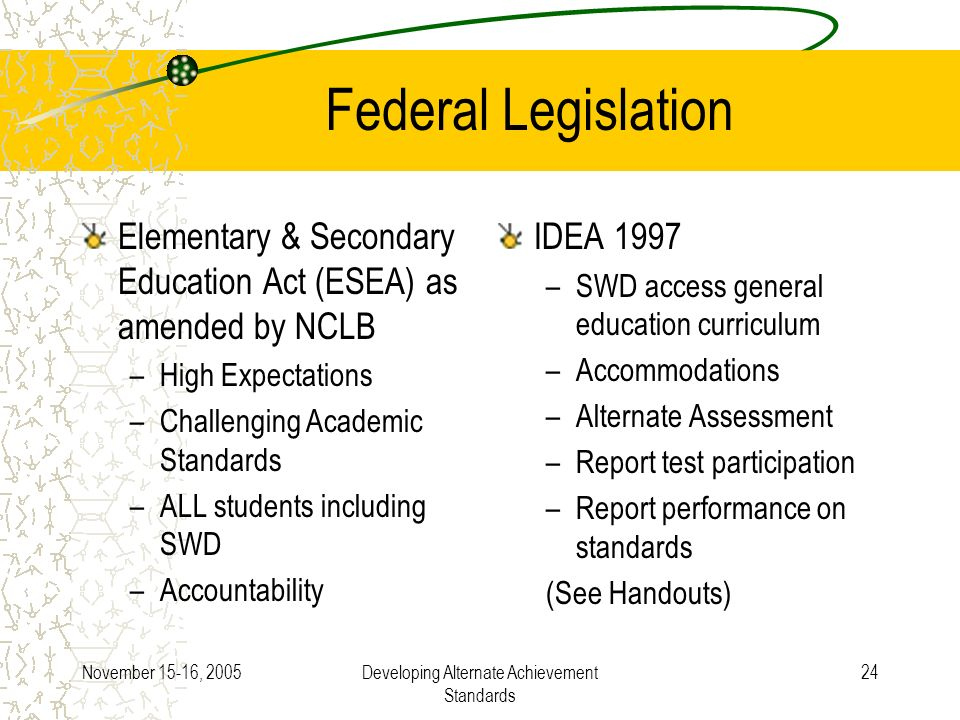 November 15-16, 2005Developing Alternate Achievement Standards 24 Federal Legislation Elementary & Secondary Education Act (ESEA) as amended by NCLB –High Expectations –Challenging Academic Standards –ALL students including SWD –Accountability IDEA 1997 –SWD access general education curriculum –Accommodations –Alternate Assessment –Report test participation –Report performance on standards (See Handouts)
