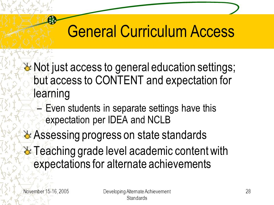 November 15-16, 2005Developing Alternate Achievement Standards 28 General Curriculum Access Not just access to general education settings; but access