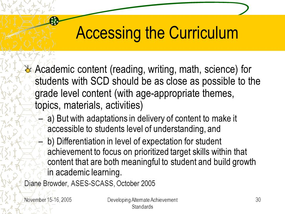 November 15-16, 2005Developing Alternate Achievement Standards 30 Accessing the Curriculum Academic content (reading, writing, math, science) for students with SCD should be as close as possible to the grade level content (with age-appropriate themes, topics, materials, activities) –a) But with adaptations in delivery of content to make it accessible to students level of understanding, and –b) Differentiation in level of expectation for student achievement to focus on prioritized target skills within that content that are both meaningful to student and build growth in academic learning.