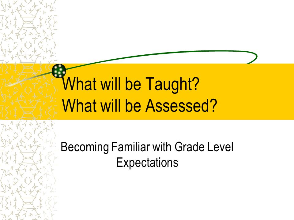 What will be Taught? What will be Assessed? Becoming Familiar with Grade Level Expectations