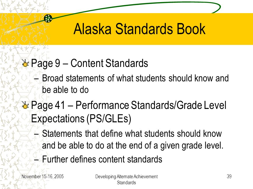 November 15-16, 2005Developing Alternate Achievement Standards 39 Alaska Standards Book Page 9 – Content Standards –Broad statements of what students