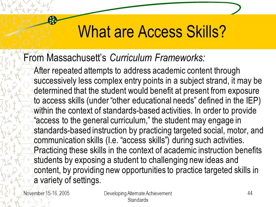 November 15-16, 2005Developing Alternate Achievement Standards 44 What are Access Skills? From Massachusetts Curriculum Frameworks: After repeated att