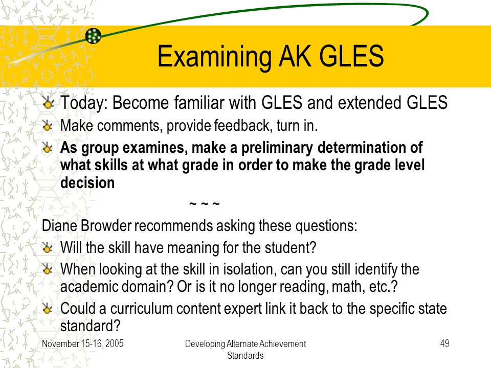 November 15-16, 2005Developing Alternate Achievement Standards 49 Examining AK GLES Today: Become familiar with GLES and extended GLES Make comments,