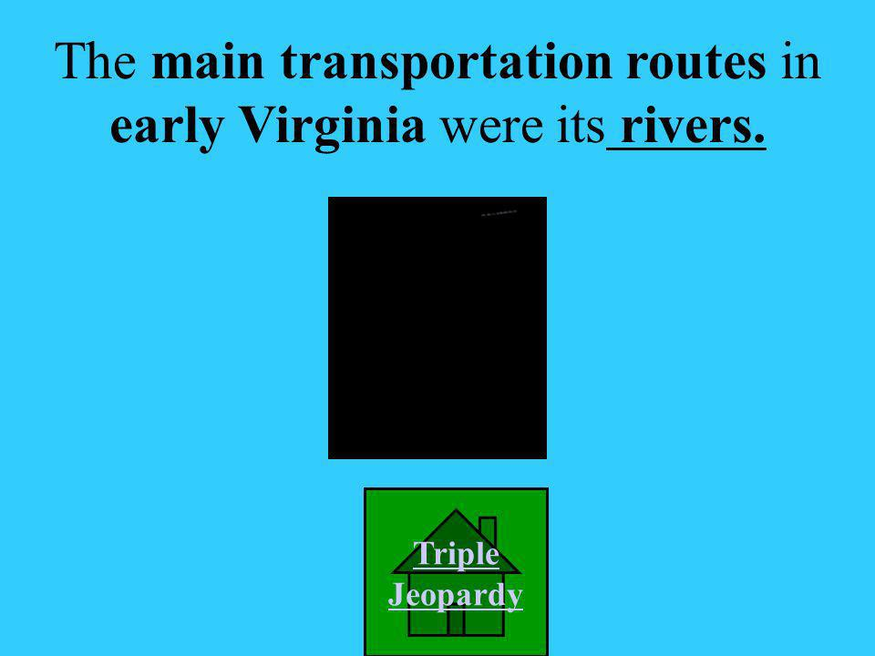 A. Train routes B. Interstates C. Rivers D. Trails The main transportation routes in early Virginia were its ____________. Picture Credit: http://www.