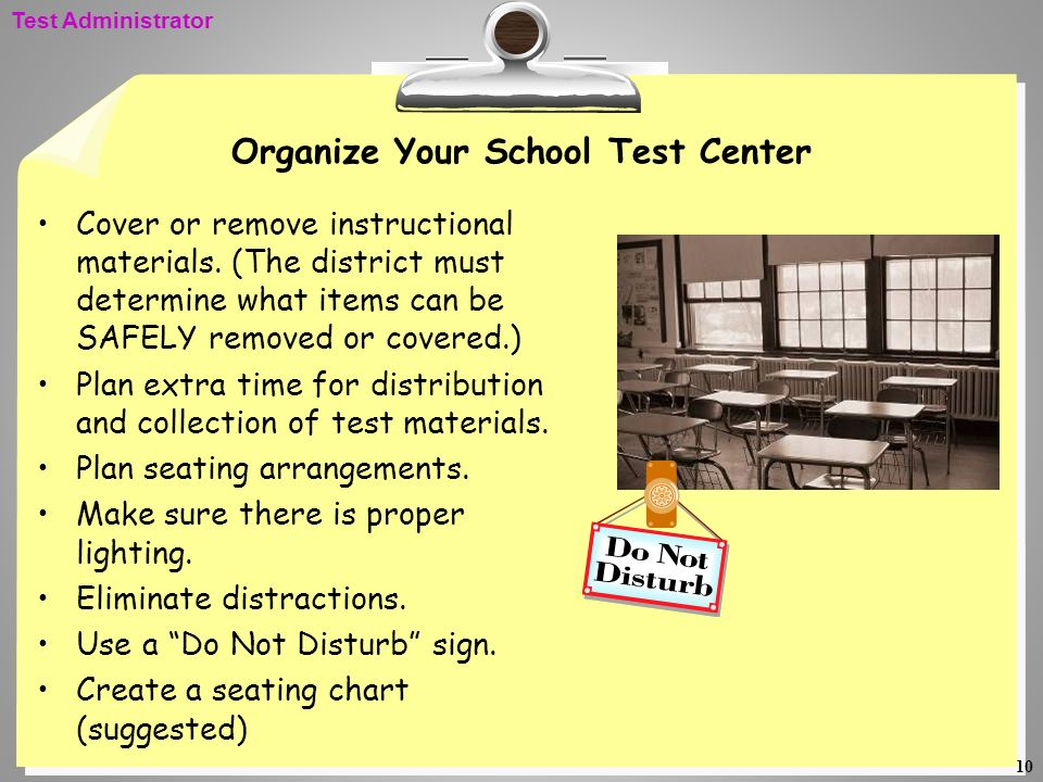 10 Organize Your School Test Center Cover or remove instructional materials. (The district must determine what items can be SAFELY removed or covered.