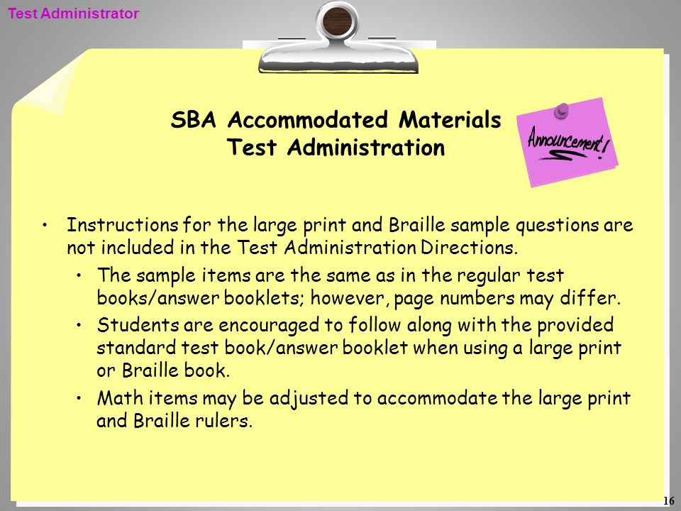 16 SBA Accommodated Materials Test Administration Instructions for the large print and Braille sample questions are not included in the Test Administr