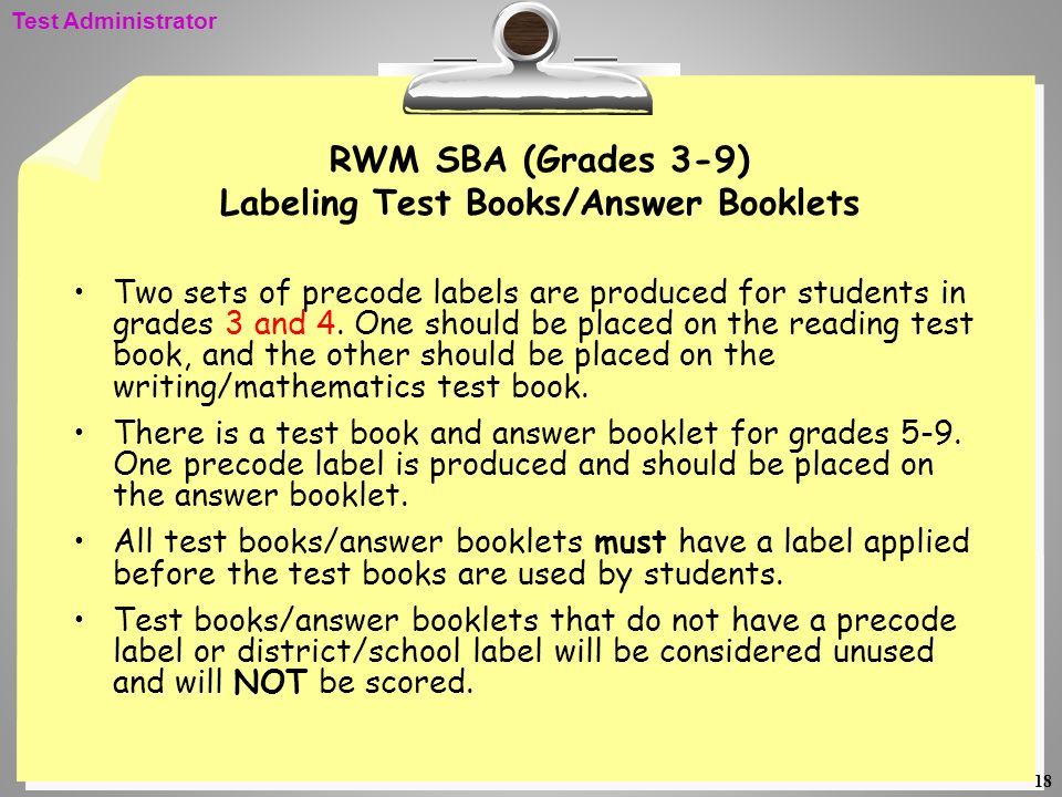 18 RWM SBA (Grades 3-9) Labeling Test Books/Answer Booklets Two sets of precode labels are produced for students in grades 3 and 4. One should be plac
