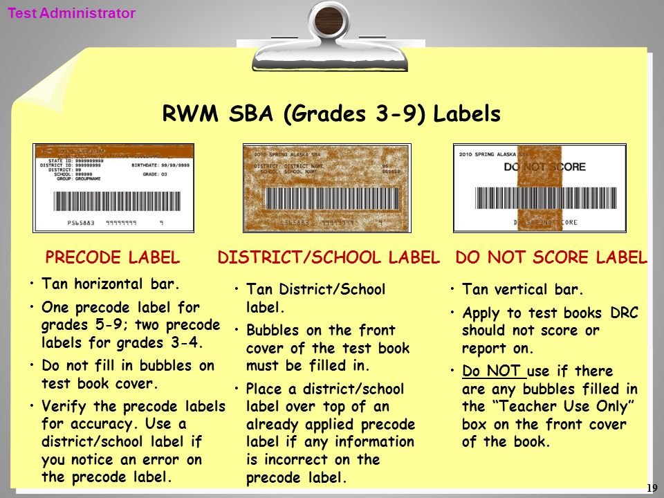 19 RWM SBA (Grades 3-9) Labels Tan horizontal bar. One precode label for grades 5-9; two precode labels for grades 3-4. Do not fill in bubbles on test