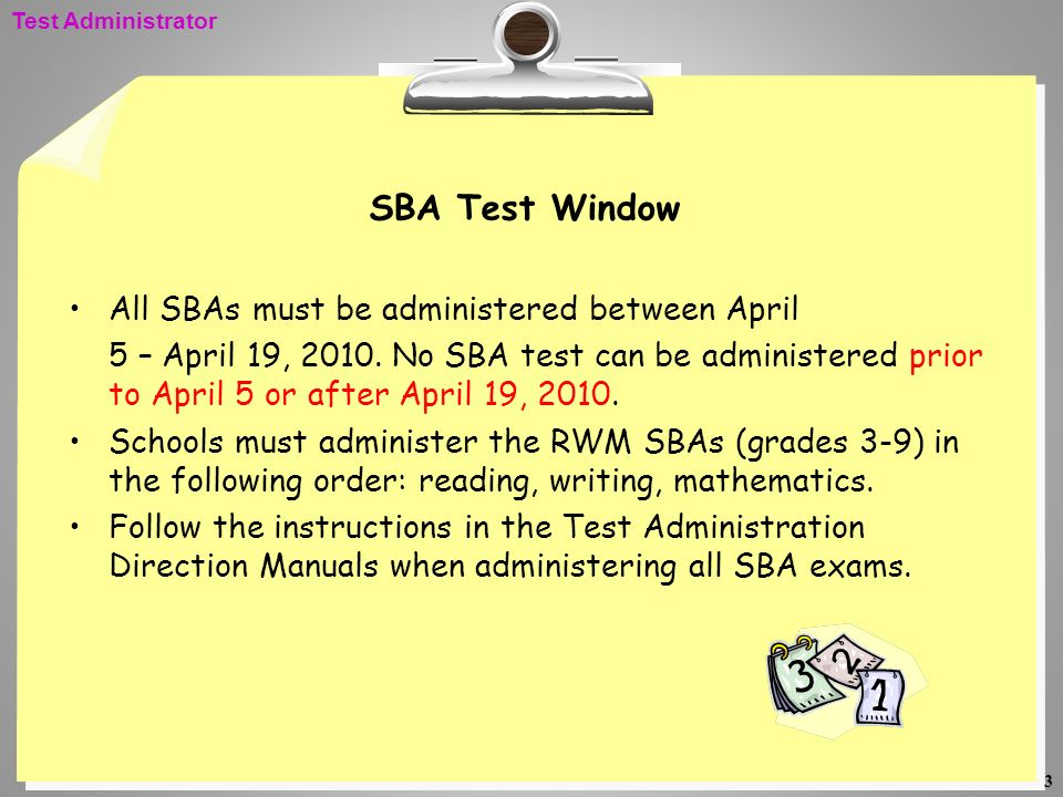 3 SBA Test Window All SBAs must be administered between April 5 – April 19, 2010. No SBA test can be administered prior to April 5 or after April 19,