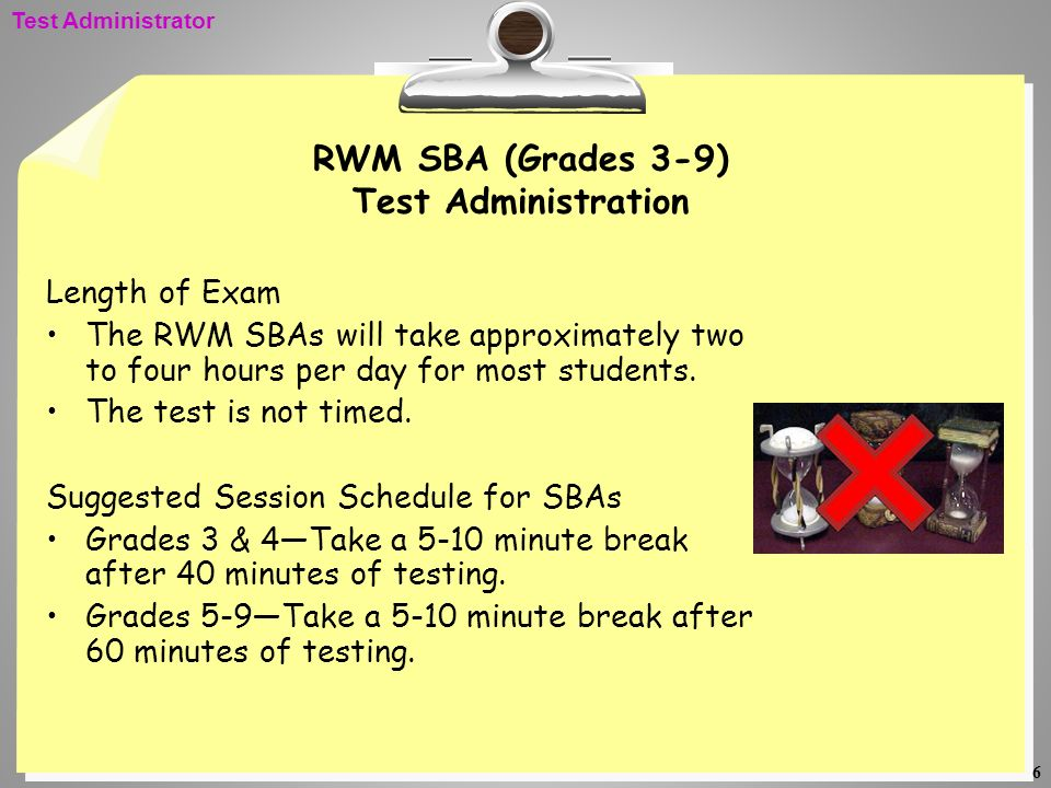 6 RWM SBA (Grades 3-9) Test Administration Length of Exam The RWM SBAs will take approximately two to four hours per day for most students. The test i