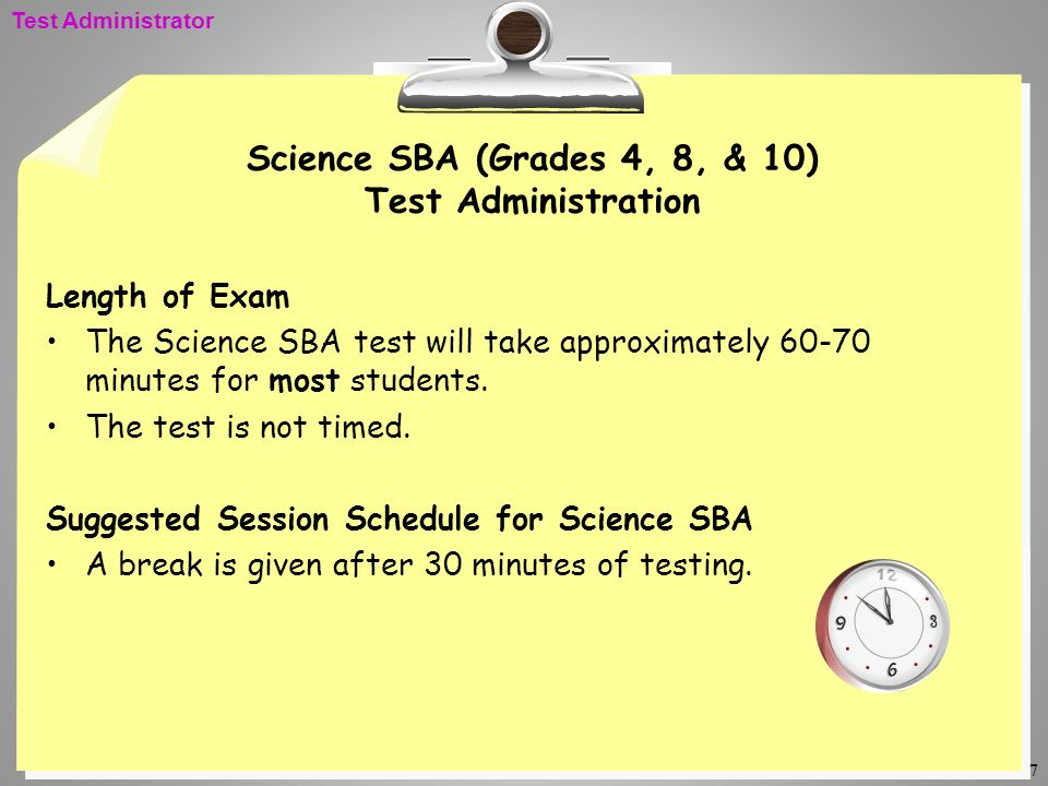 7 Science SBA (Grades 4, 8, & 10) Test Administration Length of Exam The Science SBA test will take approximately 60-70 minutes for most students. The