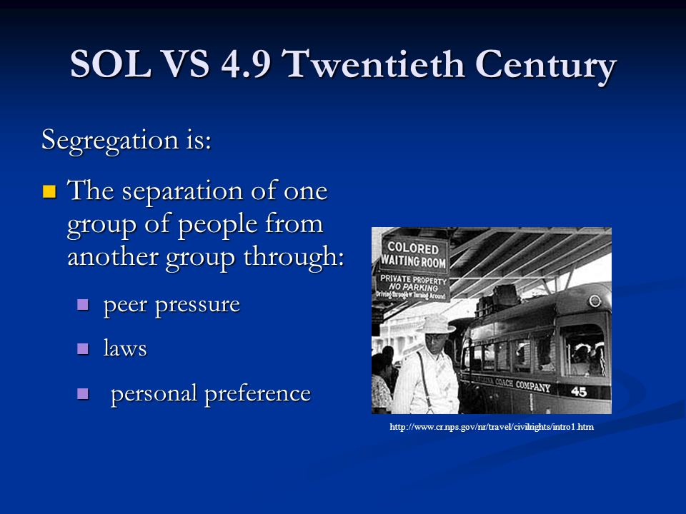 SOL VS 4.9 Twentieth Century Segregation is: The separation of one group of people from another group through: The separation of one group of people from another group through: peer pressure peer pressure laws laws personal preference personal preference http://www.cr.nps.gov/nr/travel/civilrights/intro1.htm