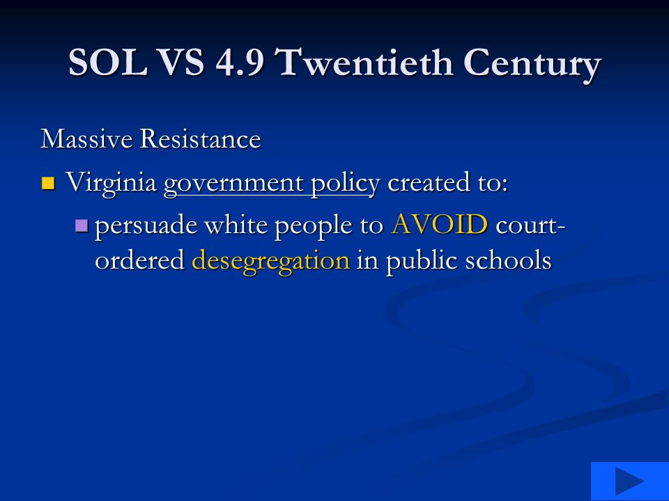 SOL VS 4.9 Twentieth Century Massive Resistance Virginia government policy created to: Virginia government policy created to: persuade white people to AVOID court- ordered desegregation in public schools persuade white people to AVOID court- ordered desegregation in public schools