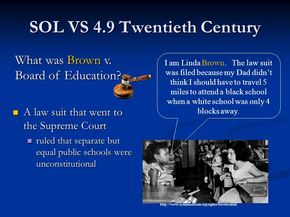 SOL VS 4.9 Twentieth Century A law suit that went to the Supreme Court ruled that separate but equal public schools were unconstitutional http://www.aclumontana.org/rights/brown.html I am Linda Brown.