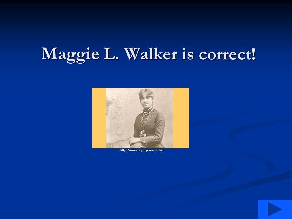 Maggie L. Walker is correct! http://www.nps.gov/malw/
