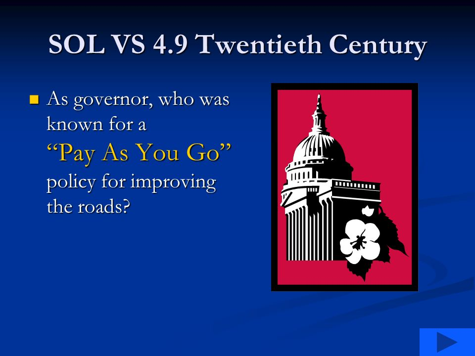 SOL VS 4.9 Twentieth Century As governor, who was known for a Pay As You Go policy for improving the roads.
