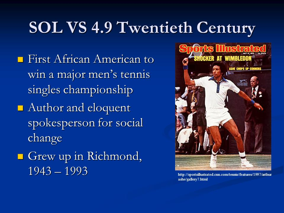 SOL VS 4.9 Twentieth Century First African American to win a major mens tennis singles championship First African American to win a major mens tennis singles championship Author and eloquent spokesperson for social change Author and eloquent spokesperson for social change Grew up in Richmond, 1943 – 1993 Grew up in Richmond, 1943 – 1993 http://sportsillustrated.cnn.com/tennis/features/1997/arthur ashe/gallery7.html