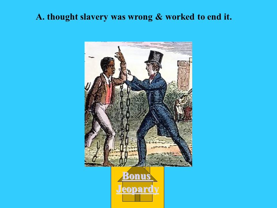 An abolitionist was someone who A.thought slavery was wrong & worked to end it.