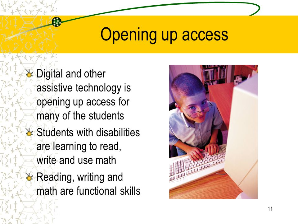 11 Opening up access Digital and other assistive technology is opening up access for many of the students Students with disabilities are learning to read, write and use math Reading, writing and math are functional skills