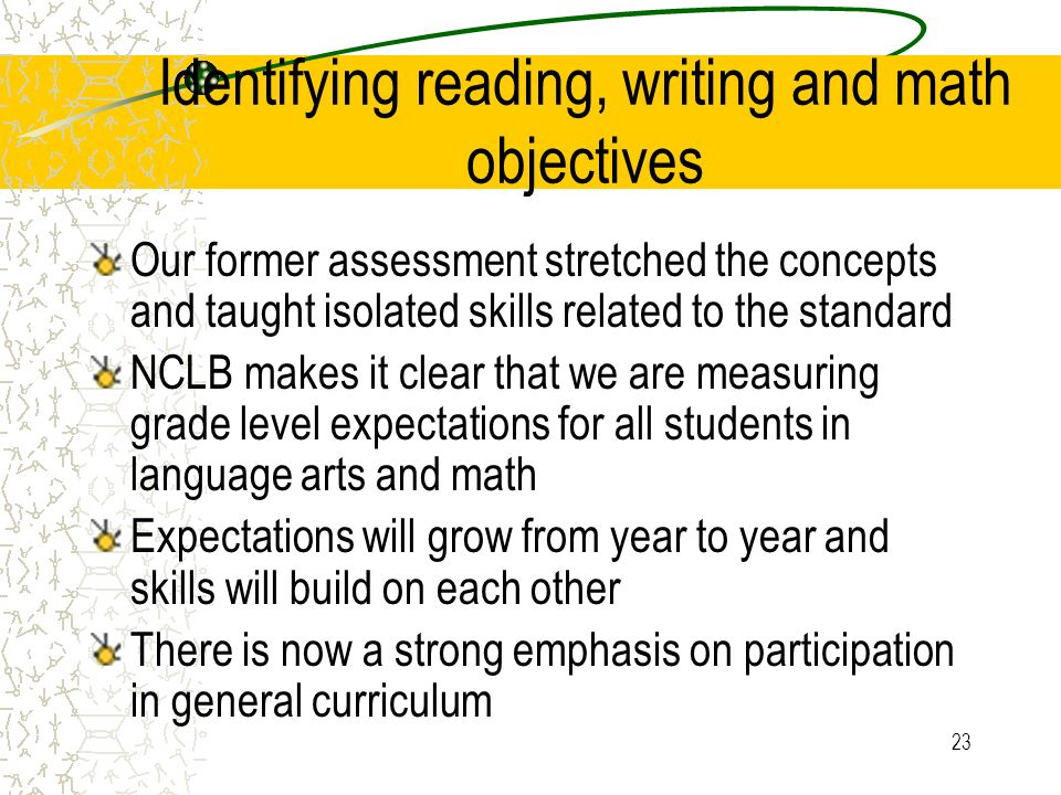 23 Identifying reading, writing and math objectives Our former assessment stretched the concepts and taught isolated skills related to the standard NCLB makes it clear that we are measuring grade level expectations for all students in language arts and math Expectations will grow from year to year and skills will build on each other There is now a strong emphasis on participation in general curriculum