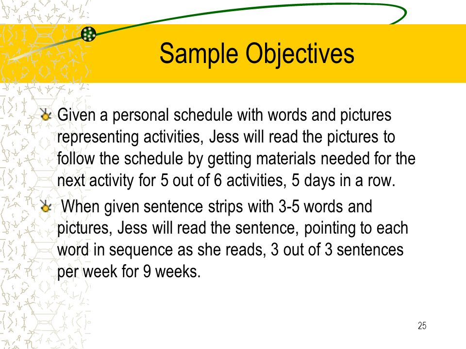25 Sample Objectives Given a personal schedule with words and pictures representing activities, Jess will read the pictures to follow the schedule by getting materials needed for the next activity for 5 out of 6 activities, 5 days in a row.