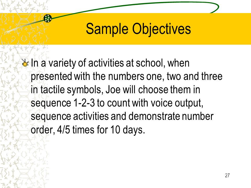 27 Sample Objectives In a variety of activities at school, when presented with the numbers one, two and three in tactile symbols, Joe will choose them in sequence 1-2-3 to count with voice output, sequence activities and demonstrate number order, 4/5 times for 10 days.