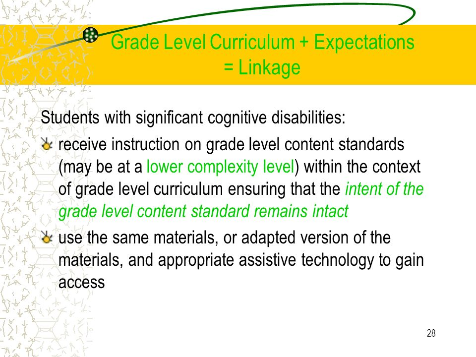 28 Grade Level Curriculum + Expectations = Linkage Students with significant cognitive disabilities: receive instruction on grade level content standards (may be at a lower complexity level) within the context of grade level curriculum ensuring that the intent of the grade level content standard remains intact use the same materials, or adapted version of the materials, and appropriate assistive technology to gain access
