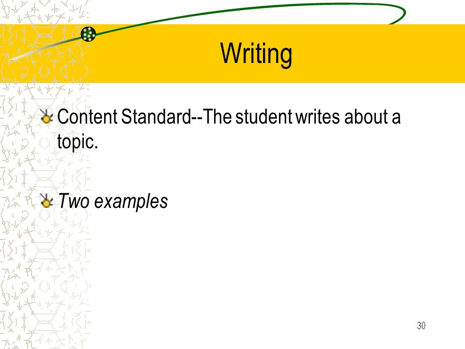 30 Writing Content Standard--The student writes about a topic. Two examples