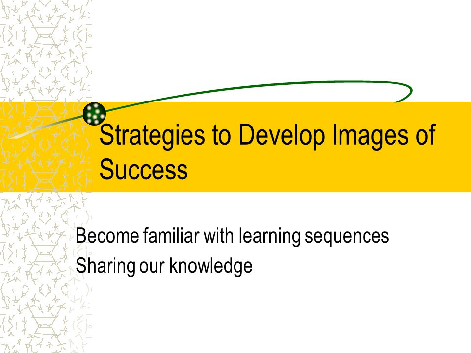 Strategies to Develop Images of Success Become familiar with learning sequences Sharing our knowledge