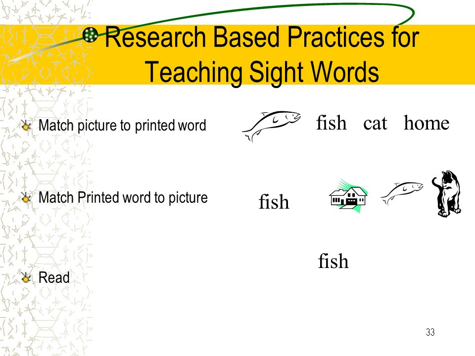 33 Research Based Practices for Teaching Sight Words fish cat home fish Match picture to printed word Match Printed word to picture Read fish