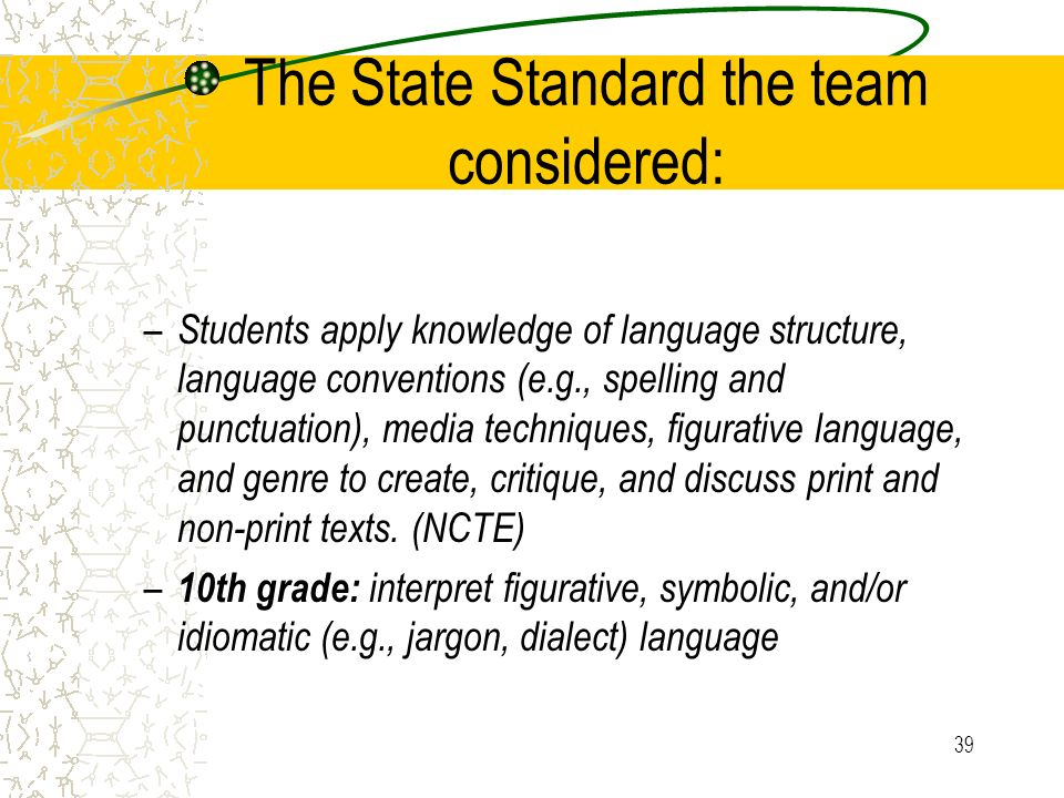 39 The State Standard the team considered: – Students apply knowledge of language structure, language conventions (e.g., spelling and punctuation), media techniques, figurative language, and genre to create, critique, and discuss print and non-print texts.