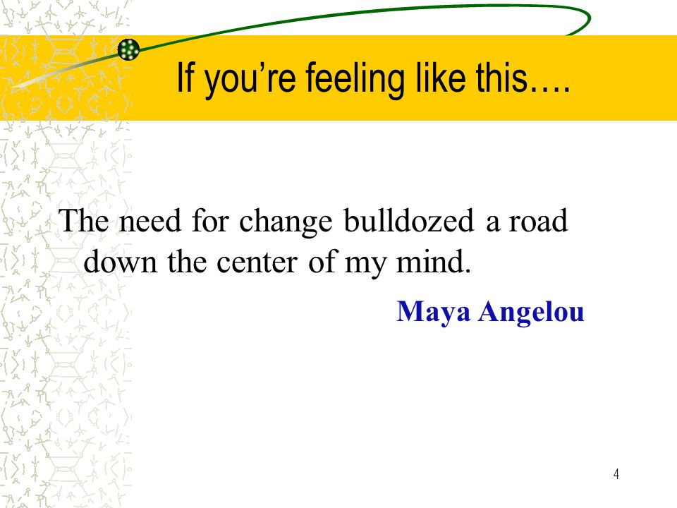 4 If youre feeling like this….The need for change bulldozed a road down the center of my mind.