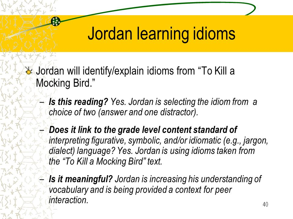 40 Jordan learning idioms Jordan will identify/explain idioms from To Kill a Mocking Bird. – Is this reading? Yes. Jordan is selecting the idiom from