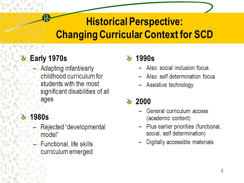 6 Historical Perspective: Changing Curricular Context for SCD Early 1970s –Adapting infant/early childhood curriculum for students with the most significant disabilities of all ages 1980s –Rejected developmental model –Functional, life skills curriculum emerged 1990s –Also: social inclusion focus –Also: self determination focus –Assistive technology 2000 –General curriculum access (academic content) –Plus earlier priorities (functional, social, self determination) –Digitally accessible materials