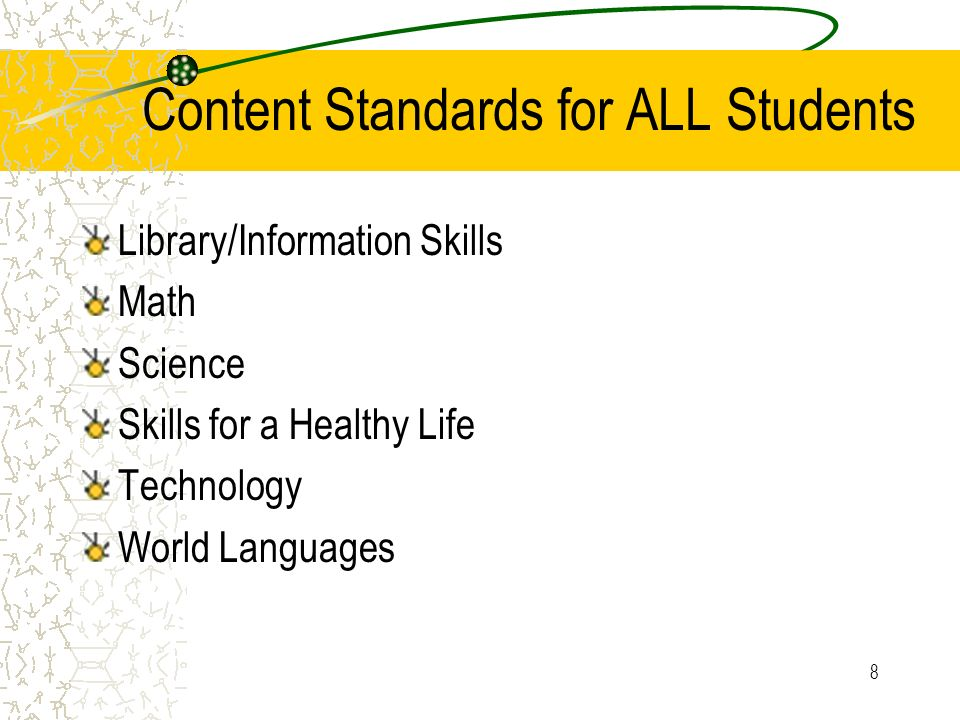 8 Content Standards for ALL Students Library/Information Skills Math Science Skills for a Healthy Life Technology World Languages